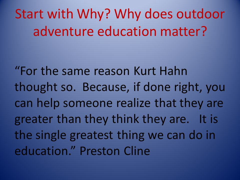 Start with Why. Why does outdoor adventure education matter.