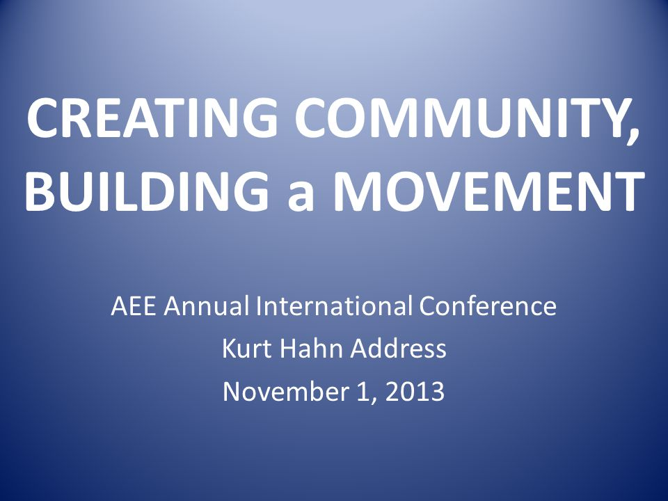 CREATING COMMUNITY, BUILDING a MOVEMENT AEE Annual International Conference Kurt Hahn Address November 1, 2013