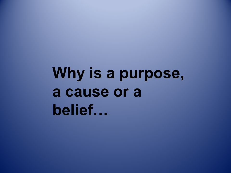 Why is a purpose, a cause or a belief….