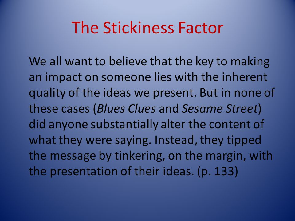 The Stickiness Factor We all want to believe that the key to making an impact on someone lies with the inherent quality of the ideas we present.