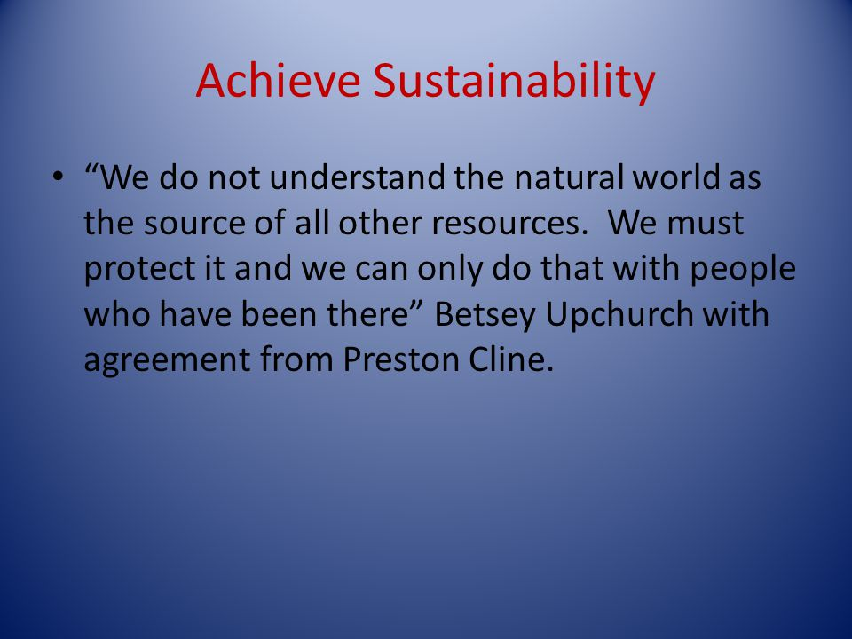 Achieve Sustainability We do not understand the natural world as the source of all other resources.