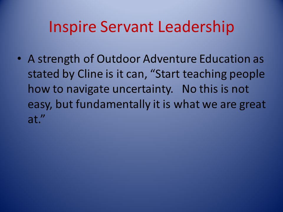 Inspire Servant Leadership A strength of Outdoor Adventure Education as stated by Cline is it can, Start teaching people how to navigate uncertainty.