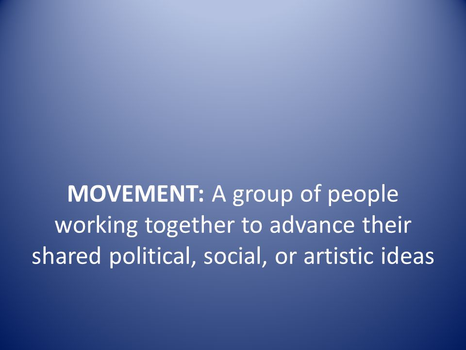 MOVEMENT: A group of people working together to advance their shared political, social, or artistic ideas