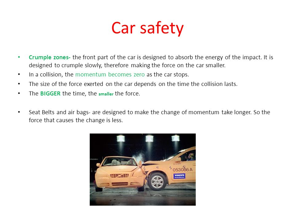 Car safety Crumple zones- the front part of the car is designed to absorb the energy of the impact.
