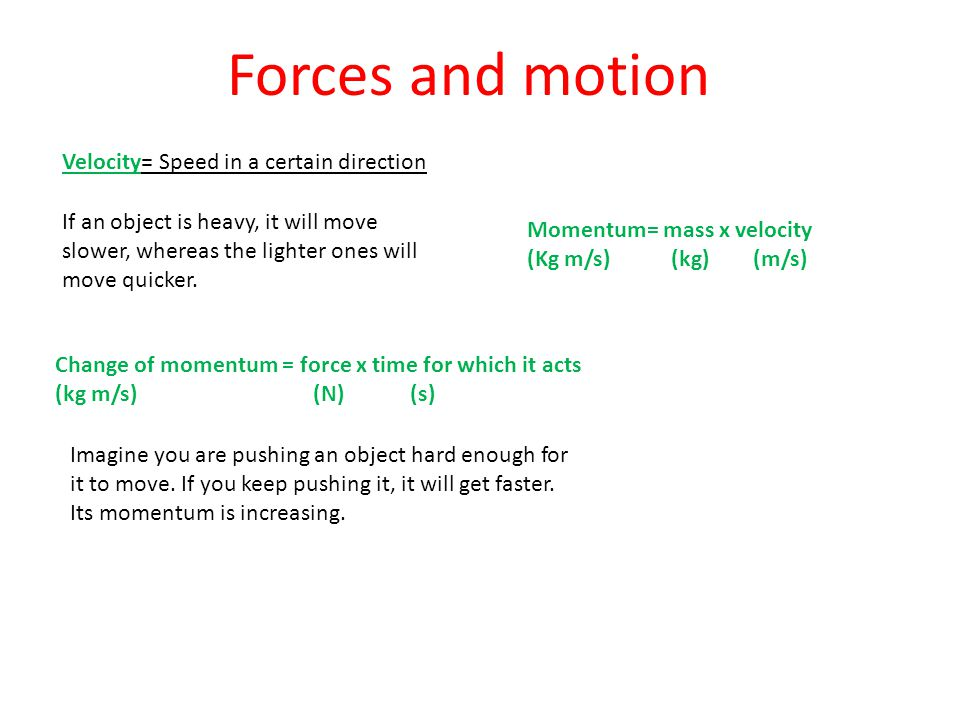 Velocity= Speed in a certain direction Forces and motion If an object is heavy, it will move slower, whereas the lighter ones will move quicker.