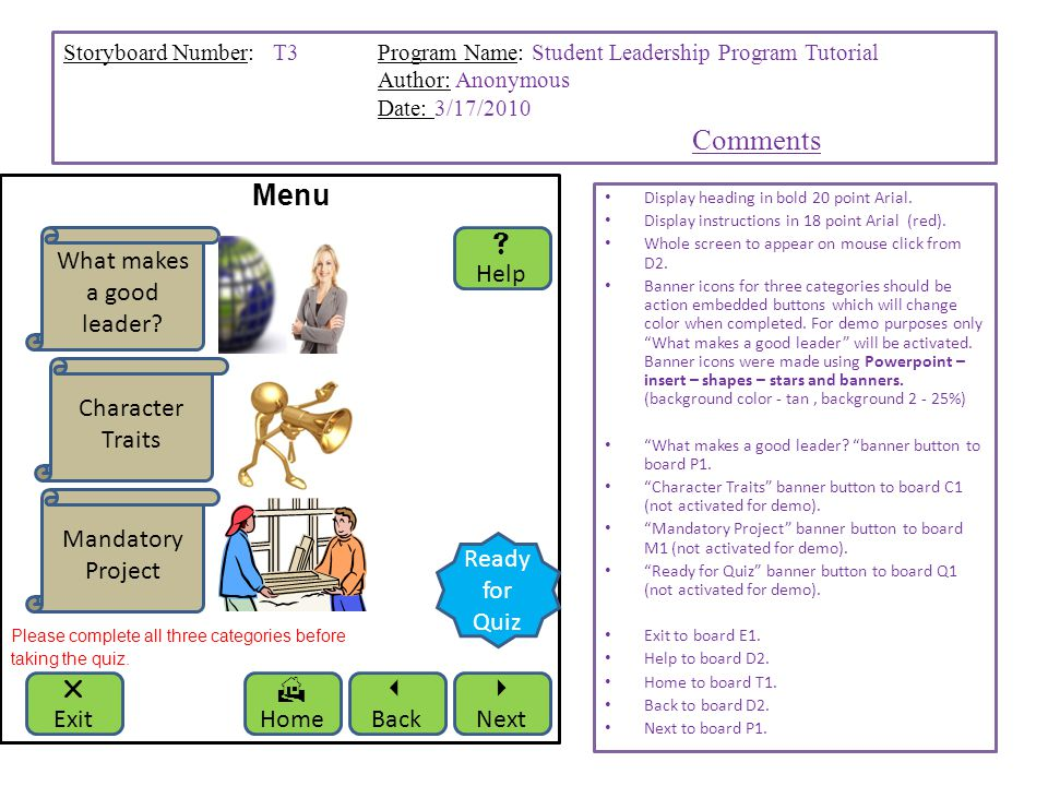 Storyboard Number: T3Program Name: Student Leadership Program Tutorial Author: Anonymous Date: 3/17/2010 Comments Menu Please complete all three categories before taking the quiz.