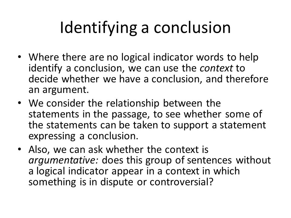 Identifying a conclusion Where there are no logical indicator words to help identify a conclusion, we can use the context to decide whether we have a conclusion, and therefore an argument.