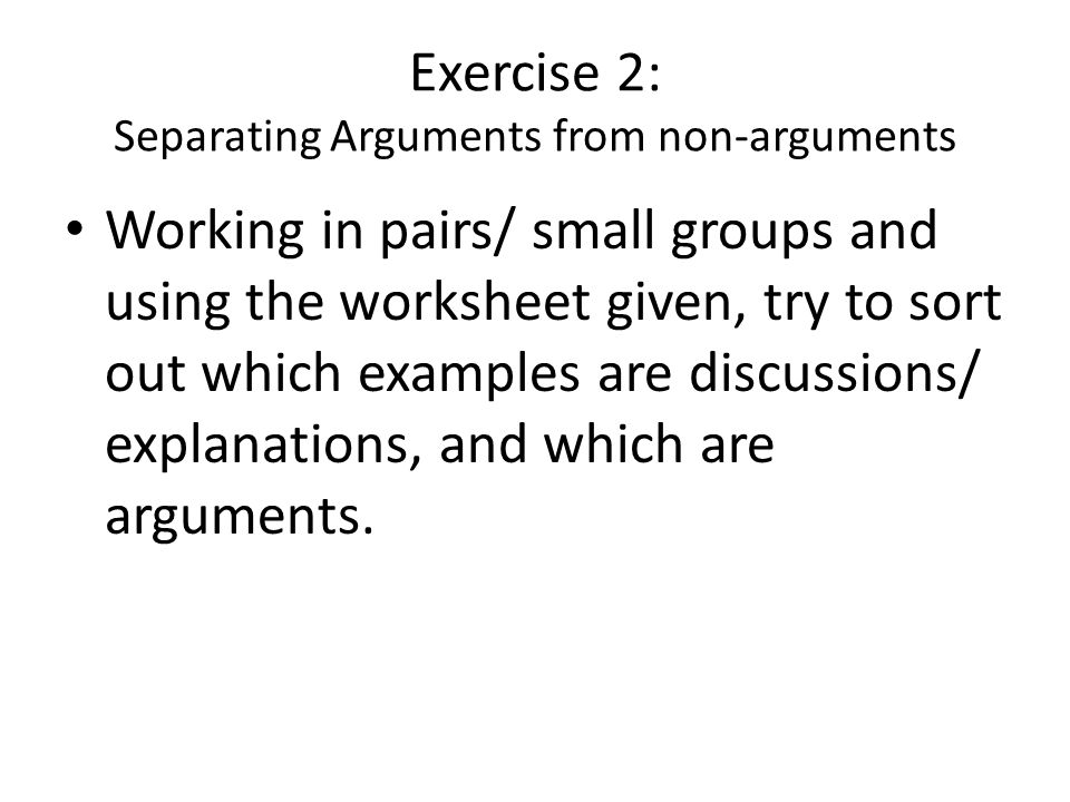 Exercise 2: Separating Arguments from non-arguments Working in pairs/ small groups and using the worksheet given, try to sort out which examples are discussions/ explanations, and which are arguments.