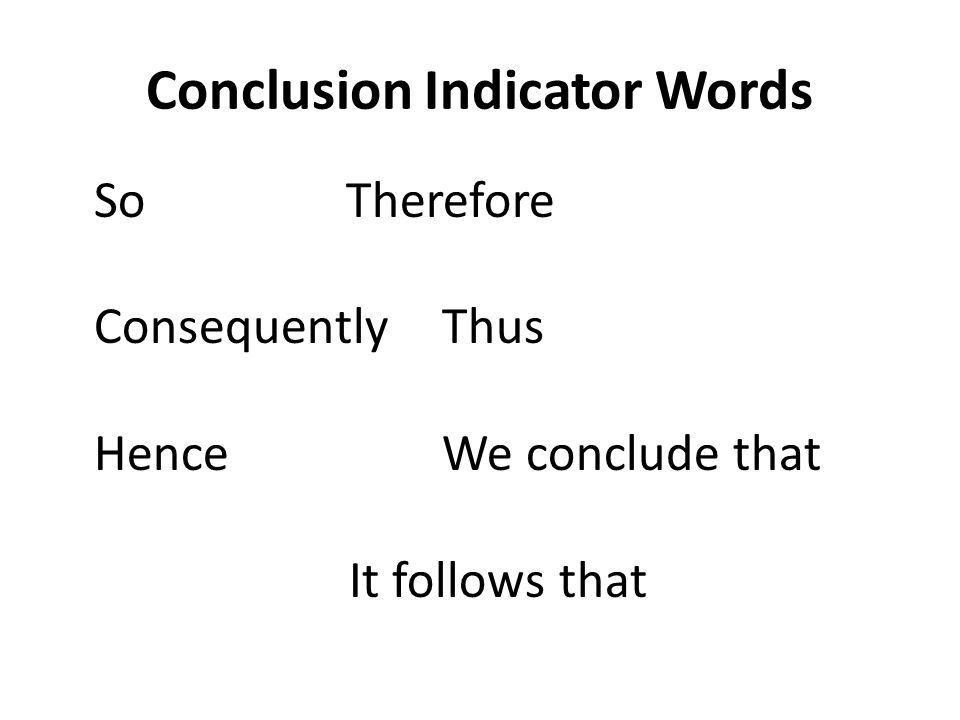 Conclusion Indicator Words SoTherefore ConsequentlyThus HenceWe conclude that It follows that