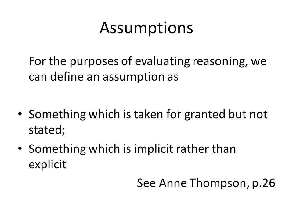 Assumptions For the purposes of evaluating reasoning, we can define an assumption as Something which is taken for granted but not stated; Something which is implicit rather than explicit See Anne Thompson, p.26