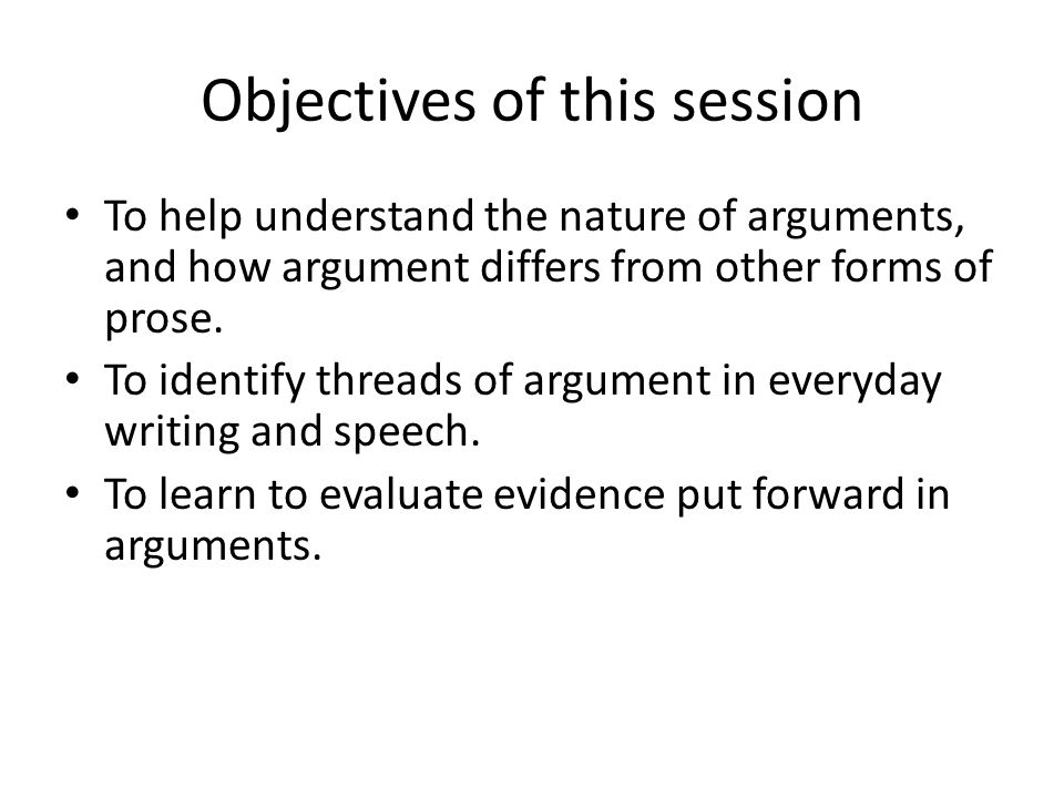 Objectives of this session To help understand the nature of arguments, and how argument differs from other forms of prose.