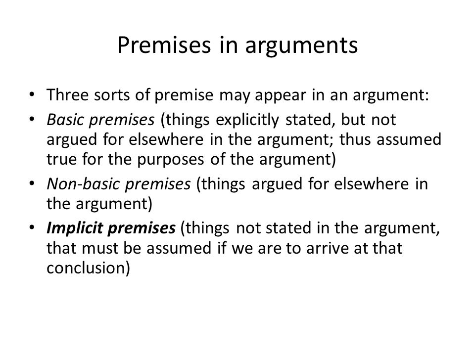 Premises in arguments Three sorts of premise may appear in an argument: Basic premises (things explicitly stated, but not argued for elsewhere in the argument; thus assumed true for the purposes of the argument) Non-basic premises (things argued for elsewhere in the argument) Implicit premises (things not stated in the argument, that must be assumed if we are to arrive at that conclusion)