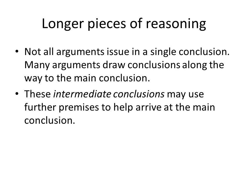 Longer pieces of reasoning Not all arguments issue in a single conclusion.