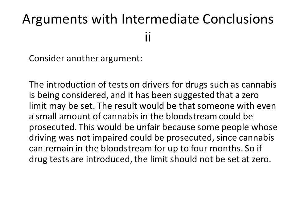 Arguments with Intermediate Conclusions ii Consider another argument: The introduction of tests on drivers for drugs such as cannabis is being considered, and it has been suggested that a zero limit may be set.