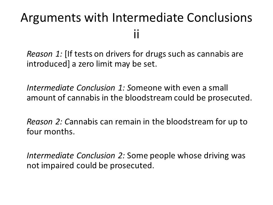 Arguments with Intermediate Conclusions ii Reason 1: [If tests on drivers for drugs such as cannabis are introduced] a zero limit may be set.