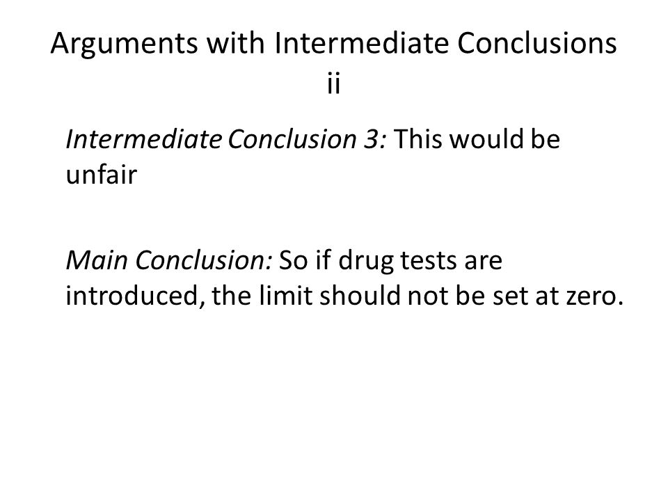 Arguments with Intermediate Conclusions ii Intermediate Conclusion 3: This would be unfair Main Conclusion: So if drug tests are introduced, the limit should not be set at zero.