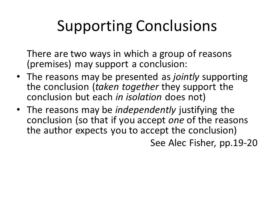Supporting Conclusions There are two ways in which a group of reasons (premises) may support a conclusion: The reasons may be presented as jointly supporting the conclusion (taken together they support the conclusion but each in isolation does not) The reasons may be independently justifying the conclusion (so that if you accept one of the reasons the author expects you to accept the conclusion) See Alec Fisher, pp.19-20