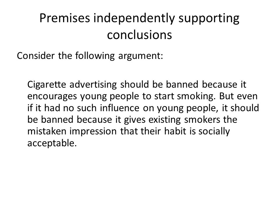 Premises independently supporting conclusions Consider the following argument: Cigarette advertising should be banned because it encourages young people to start smoking.
