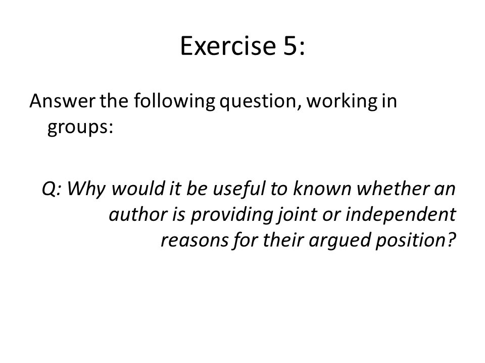 Exercise 5: Answer the following question, working in groups: Q: Why would it be useful to known whether an author is providing joint or independent reasons for their argued position