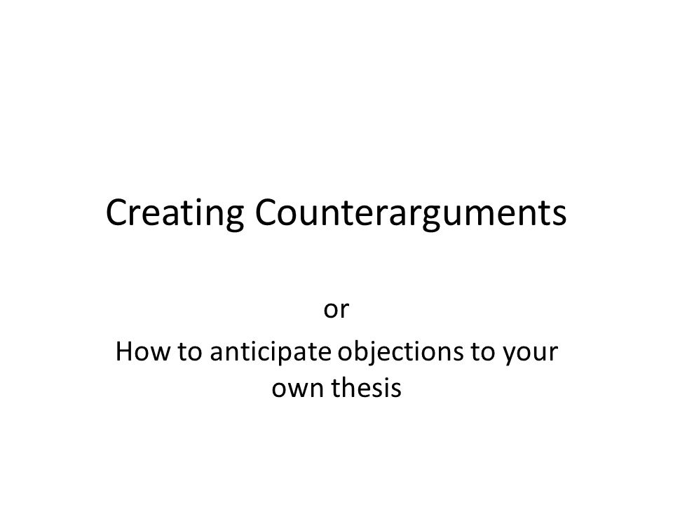 Creating Counterarguments or How to anticipate objections to your own thesis