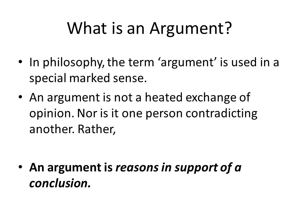 What is an Argument. In philosophy, the term 'argument' is used in a special marked sense.