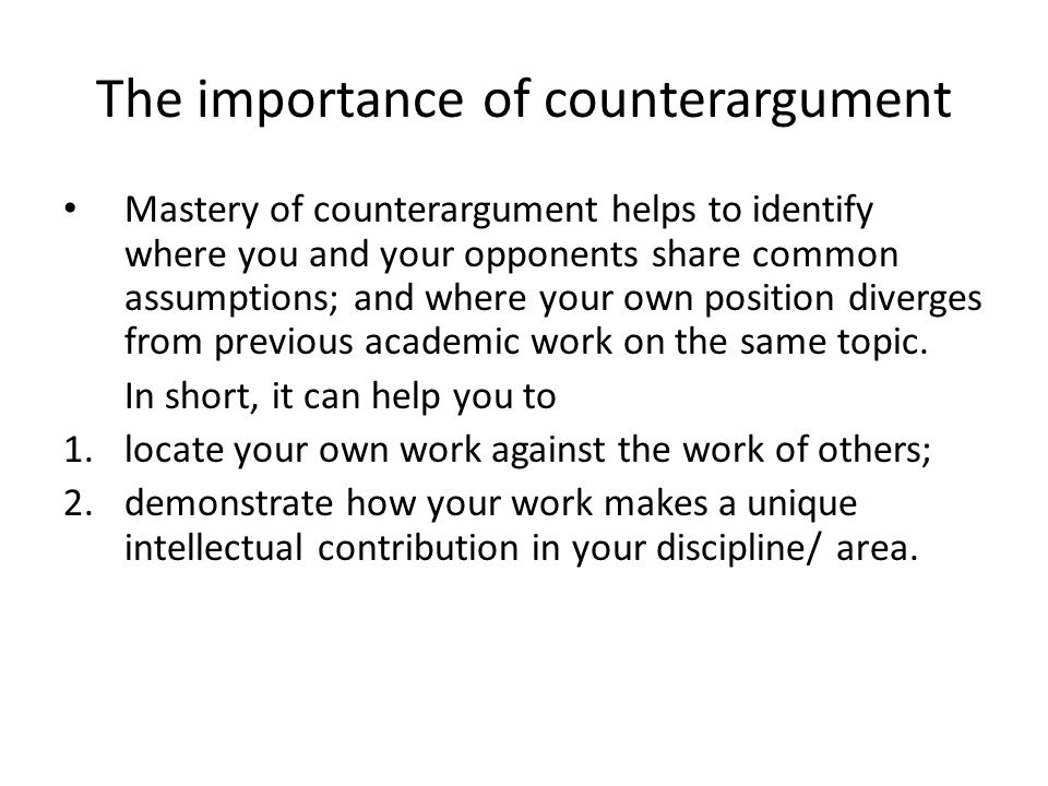 The importance of counterargument Mastery of counterargument helps to identify where you and your opponents share common assumptions; and where your own position diverges from previous academic work on the same topic.