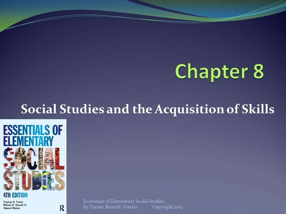 Social Studies and the Acquisition of Skills Essentials of Elementary Social Studies By Turner, Russell, Waters Copyright 2013