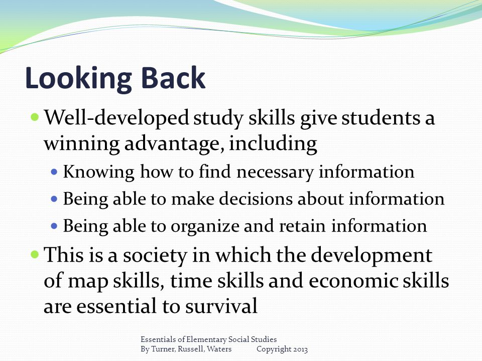 Looking Back Well-developed study skills give students a winning advantage, including Knowing how to find necessary information Being able to make decisions about information Being able to organize and retain information This is a society in which the development of map skills, time skills and economic skills are essential to survival Essentials of Elementary Social Studies By Turner, Russell, Waters Copyright 2013