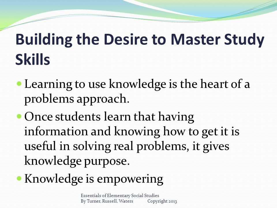 Building the Desire to Master Study Skills Learning to use knowledge is the heart of a problems approach.