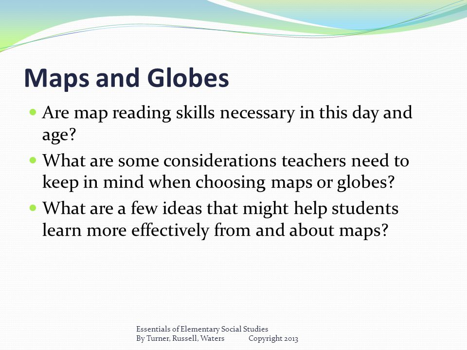 Maps and Globes Are map reading skills necessary in this day and age.