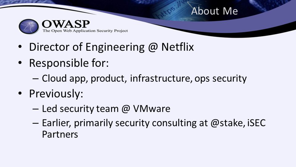 About Me Director of Engineering @ Netflix Responsible for: – Cloud app, product, infrastructure, ops security Previously: – Led security team @ VMware – Earlier, primarily security consulting at @stake, iSEC Partners