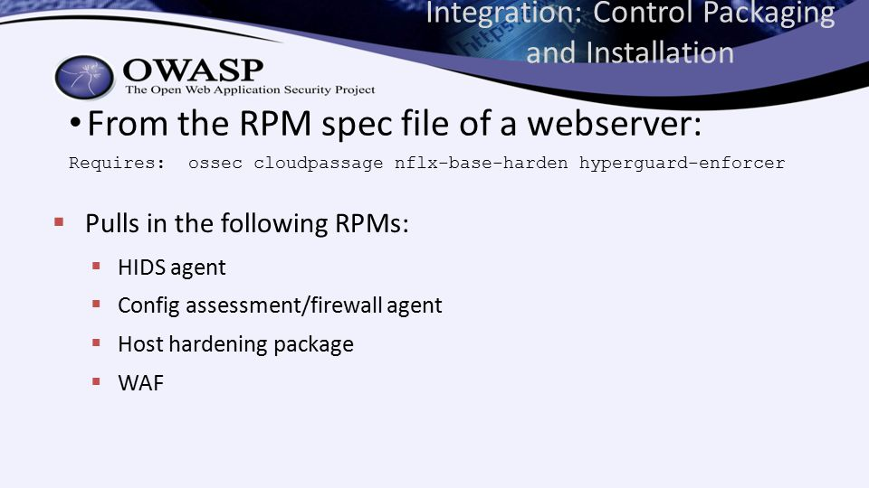 Integration: Control Packaging and Installation From the RPM spec file of a webserver: Requires: ossec cloudpassage nflx-base-harden hyperguard-enforcer  Pulls in the following RPMs:  HIDS agent  Config assessment/firewall agent  Host hardening package  WAF
