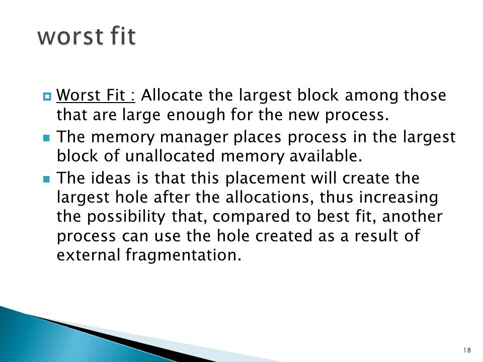  Worst Fit : Allocate the largest block among those that are large enough for the new process. The memory manager places process in the largest block
