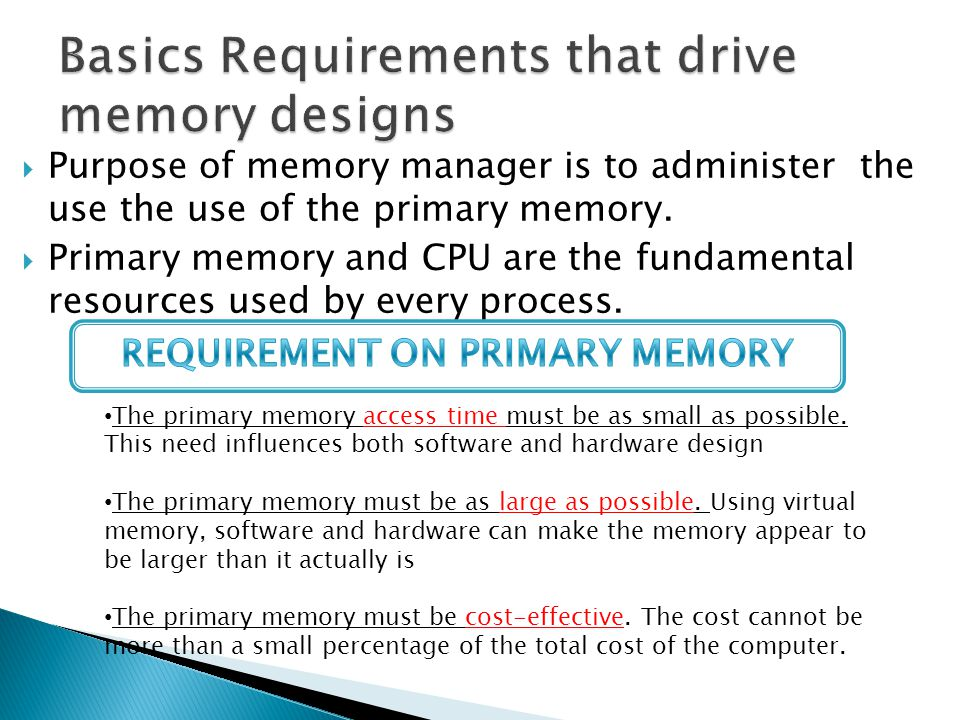  The purpose of the memory manager is  to allocate primary memory space to processes  to map the process address space into the allocated portion of the primary memory  to minimize access times using a cost- effective amount of primary memory