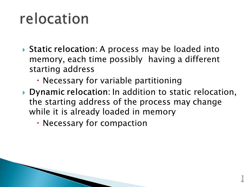  Static relocation: A process may be loaded into memory, each time possibly having a different starting address  Necessary for variable partitioning