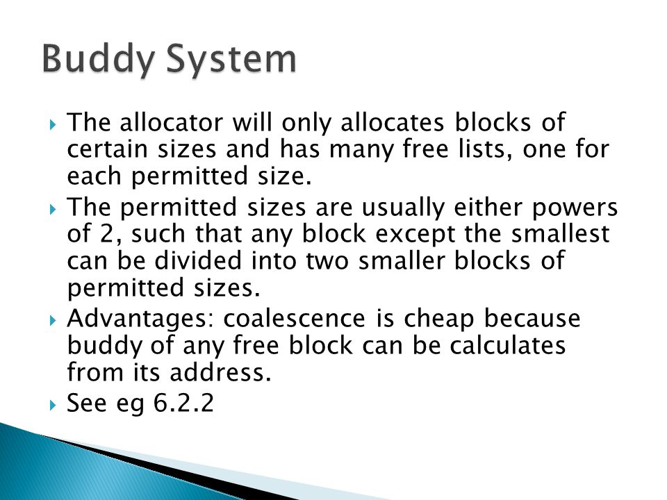  The allocator will only allocates blocks of certain sizes and has many free lists, one for each permitted size.  The permitted sizes are usually ei