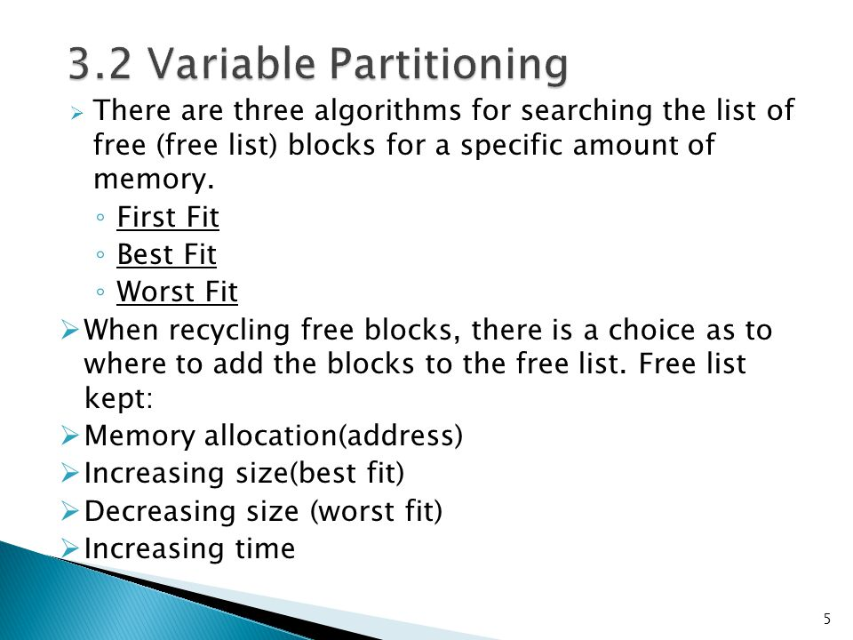  There are three algorithms for searching the list of free (free list) blocks for a specific amount of memory. ◦ First Fit ◦ Best Fit ◦ Worst Fit  W