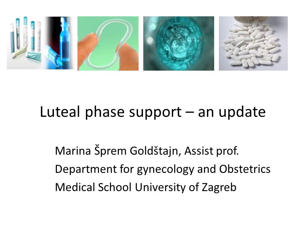 Luteal phase support – an update Marina Šprem Goldštajn, Assist prof. Department for gynecology and Obstetrics Medical School University of Zagreb