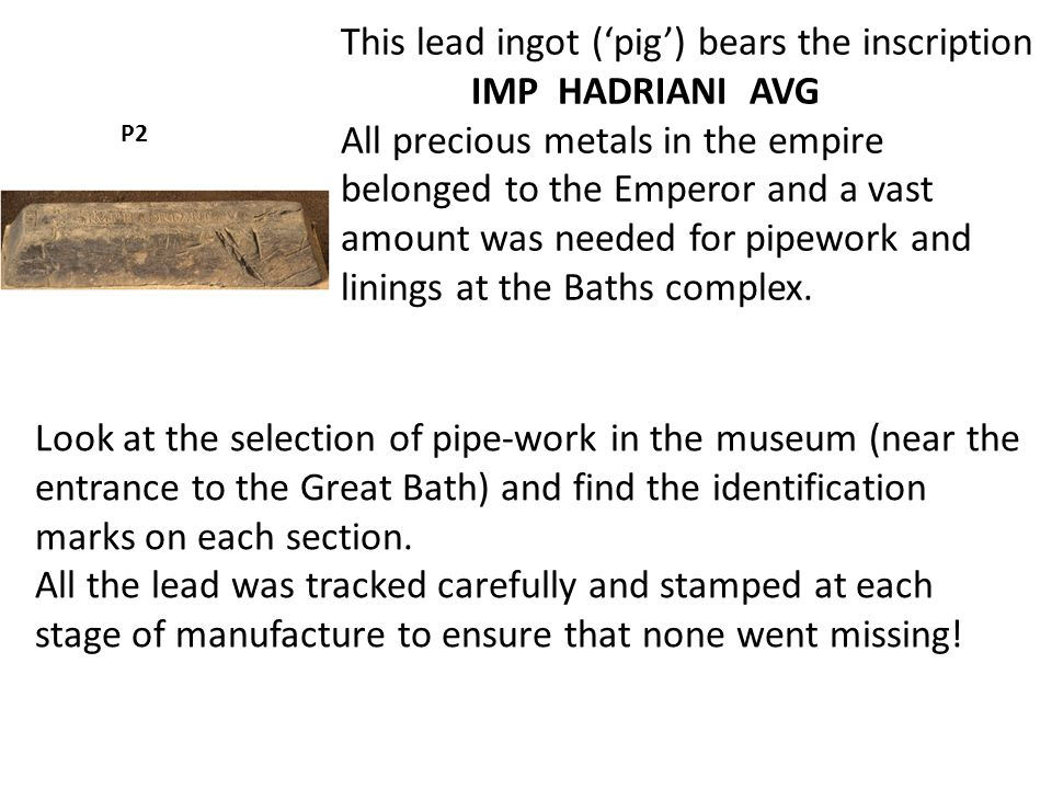 This lead ingot ('pig') bears the inscription IMP HADRIANI AVG All precious metals in the empire belonged to the Emperor and a vast amount was needed