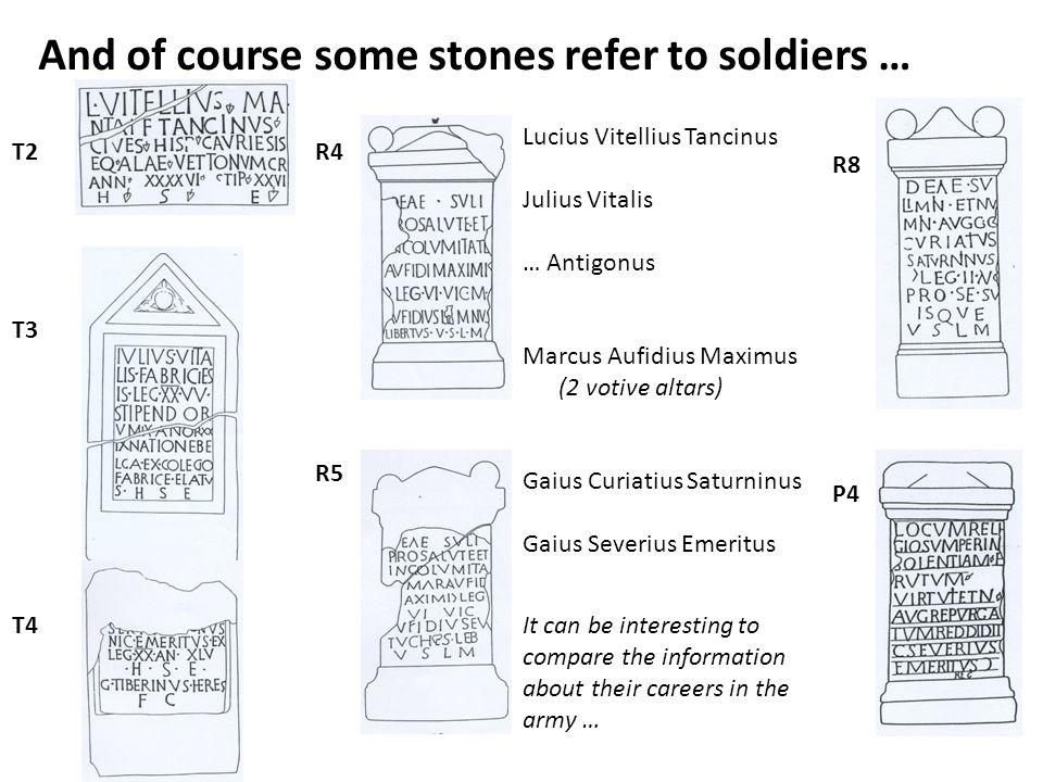 And of course some stones refer to soldiers … T2 T3 R5 R4 R8 P4 T4 Lucius Vitellius Tancinus Julius Vitalis … Antigonus Marcus Aufidius Maximus (2 vot