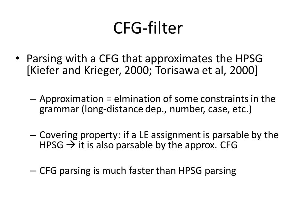 Parsing with a CFG that approximates the HPSG [Kiefer and Krieger, 2000; Torisawa et al, 2000] – Approximation = elmination of some constraints in the