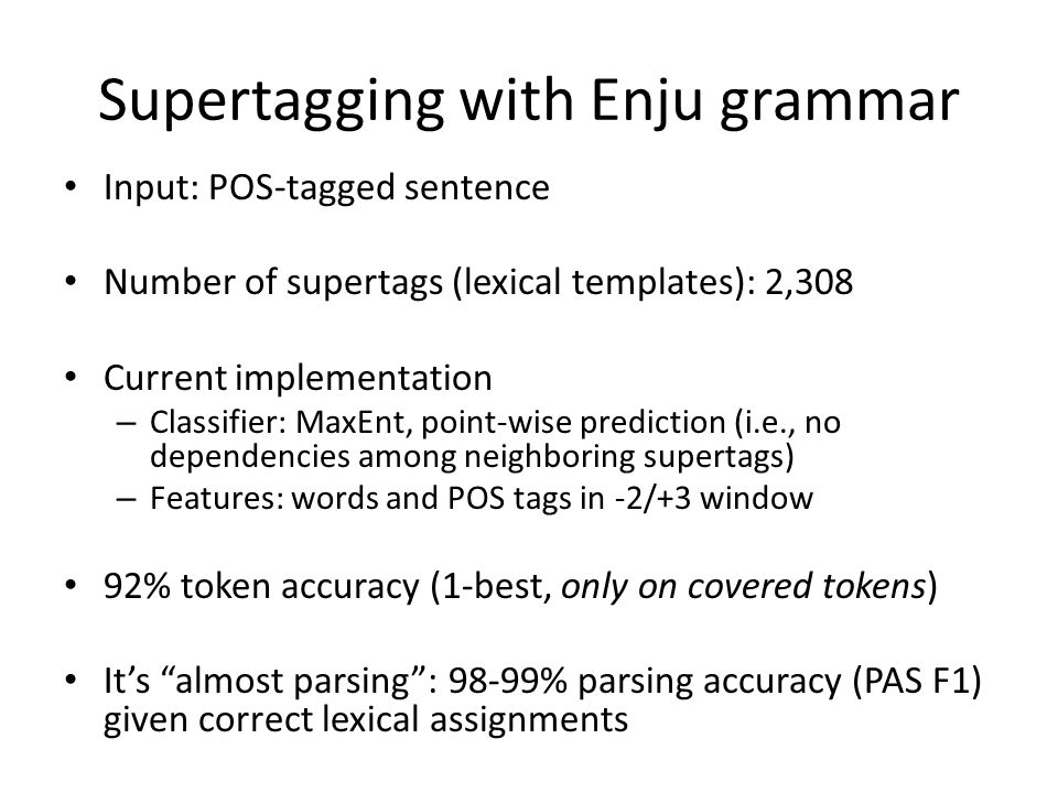 Supertagging with Enju grammar Input: POS-tagged sentence Number of supertags (lexical templates): 2,308 Current implementation – Classifier: MaxEnt, point-wise prediction (i.e., no dependencies among neighboring supertags) – Features: words and POS tags in -2/+3 window 92% token accuracy (1-best, only on covered tokens) It's almost parsing : 98-99% parsing accuracy (PAS F1) given correct lexical assignments