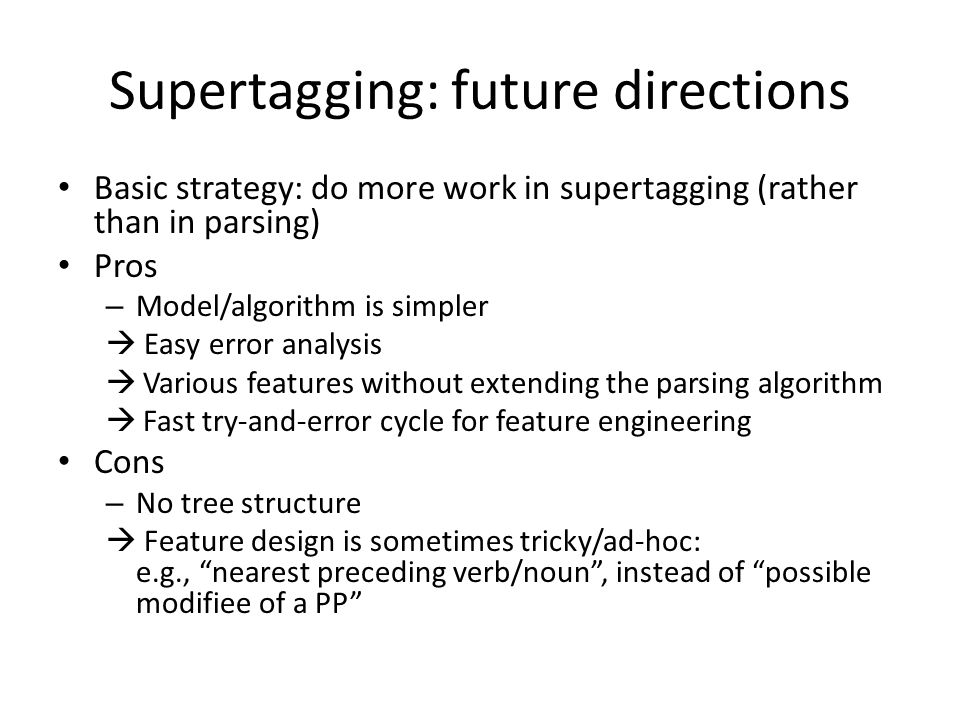 Supertagging: future directions Basic strategy: do more work in supertagging (rather than in parsing) Pros – Model/algorithm is simpler  Easy error a