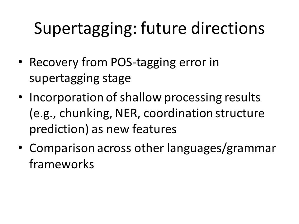 Supertagging: future directions Recovery from POS-tagging error in supertagging stage Incorporation of shallow processing results (e.g., chunking, NER, coordination structure prediction) as new features Comparison across other languages/grammar frameworks