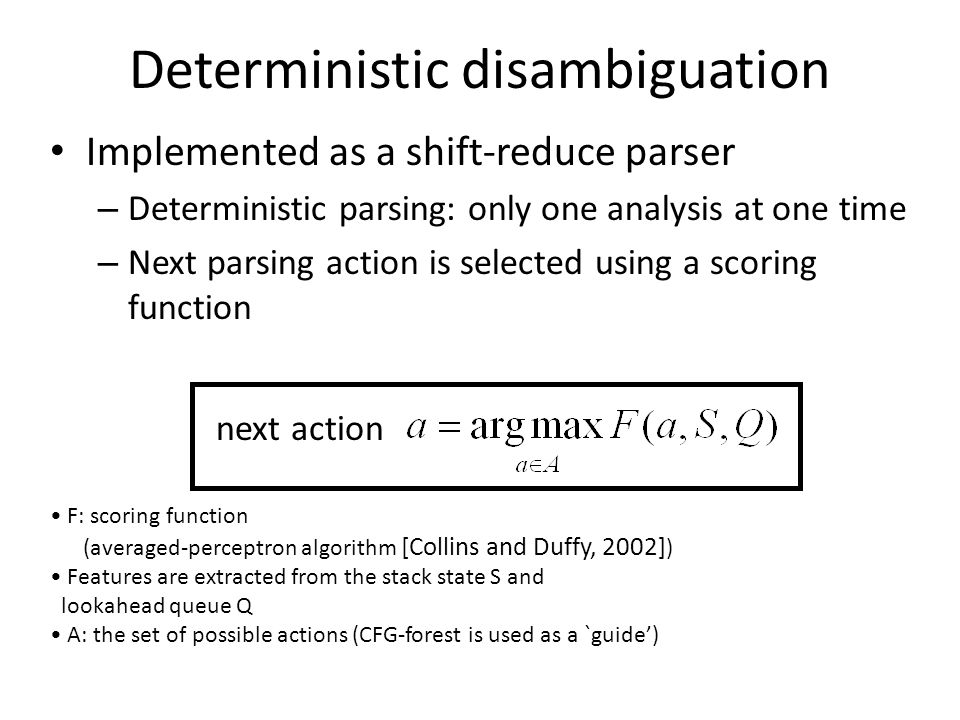 Deterministic disambiguation Implemented as a shift-reduce parser – Deterministic parsing: only one analysis at one time – Next parsing action is sele