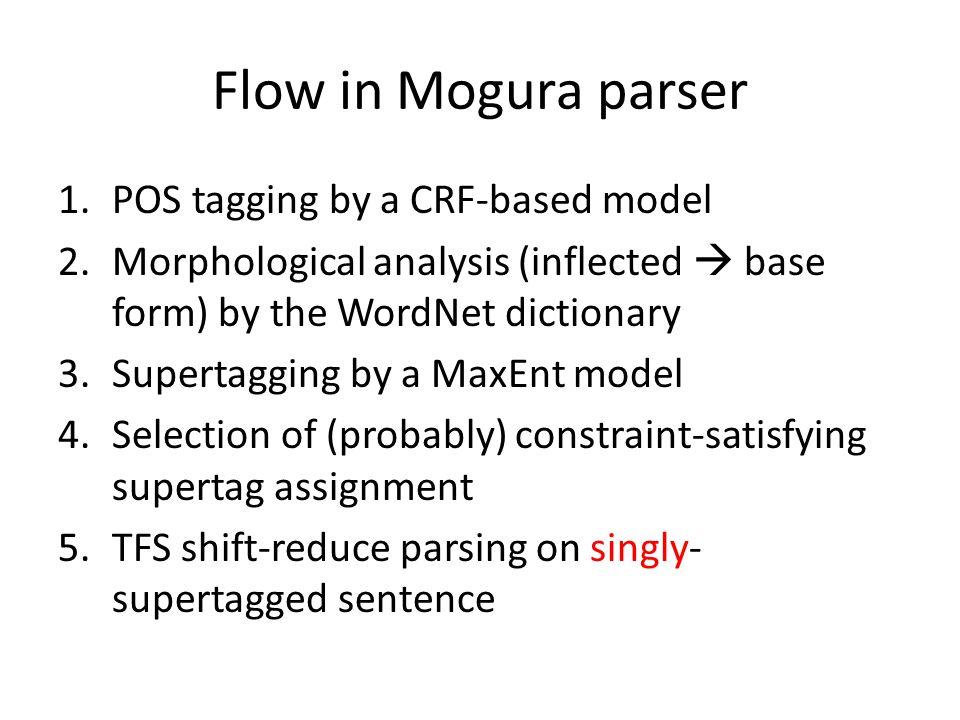 Flow in Mogura parser 1.POS tagging by a CRF-based model 2.Morphological analysis (inflected  base form) by the WordNet dictionary 3.Supertagging by a MaxEnt model 4.Selection of (probably) constraint-satisfying supertag assignment 5.TFS shift-reduce parsing on singly- supertagged sentence