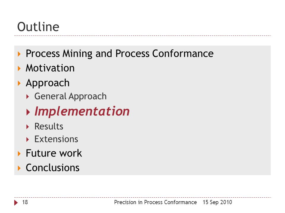 Outline 15 Sep 2010Precision in Process Conformance18  Process Mining and Process Conformance  Motivation  Approach  General Approach  Implementa