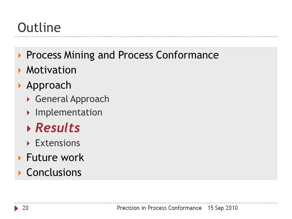 Outline 15 Sep 2010Precision in Process Conformance20  Process Mining and Process Conformance  Motivation  Approach  General Approach  Implementa