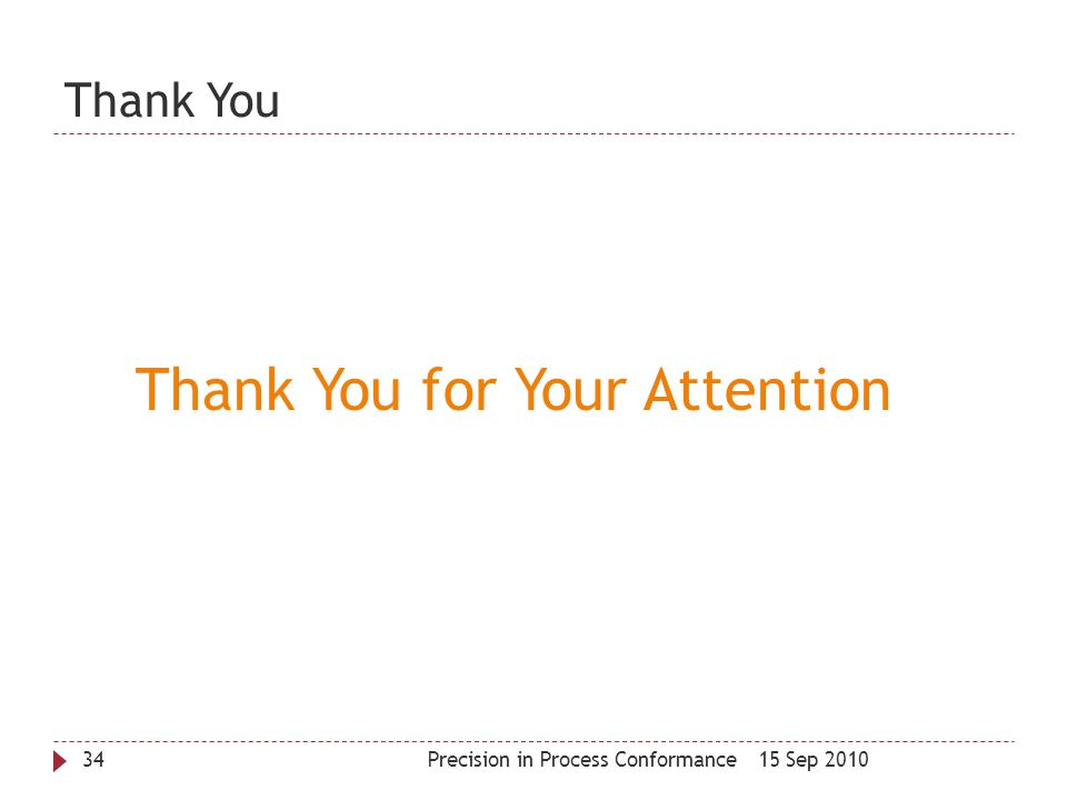 Thank You 15 Sep 2010Precision in Process Conformance34 Thank You for Your Attention
