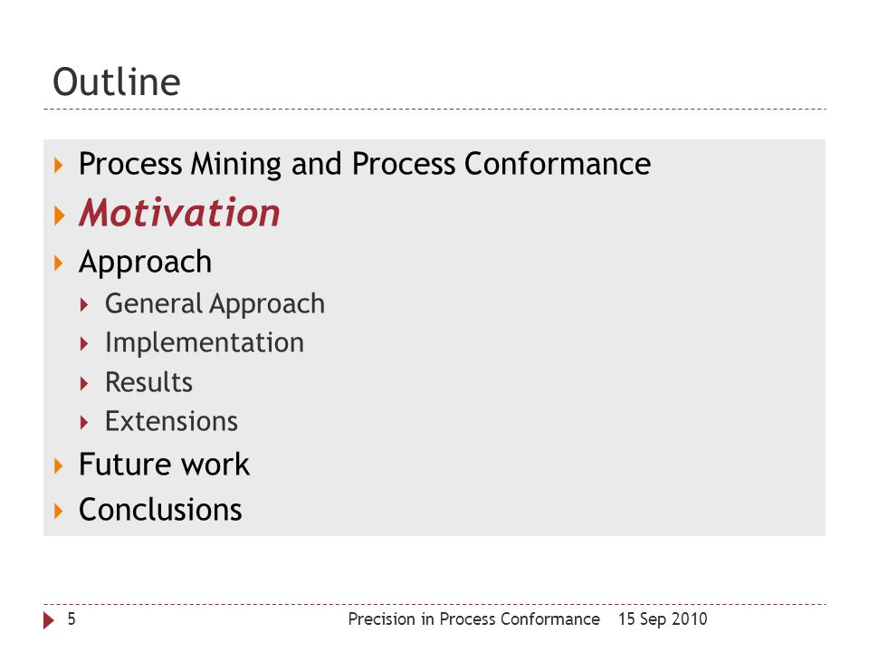 Outline 15 Sep 2010Precision in Process Conformance5  Process Mining and Process Conformance  Motivation  Approach  General Approach  Implementat